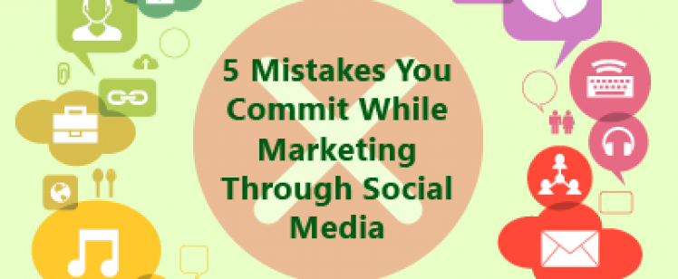 5 Mistakes You Commit While Marketing Through Social Media